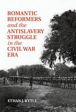 Romantic Reformers and the Antislavery Struggle in the Civil War Era - Ethan J. Kytle