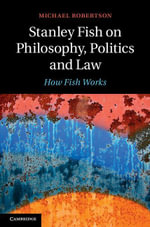 Stanley Fish on Philosophy, Politics and Law : How Fish Works - Michael Robertson