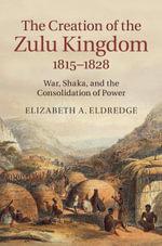 The Creation of the Zulu Kingdom, 1815-1828 - Elizabeth A. Eldredge