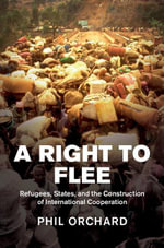 A Right to Flee : Refugees, States, and the Construction of International Cooperation - Phil Orchard
