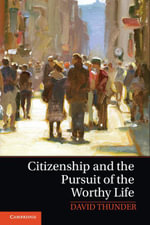 Citizenship and the Pursuit of the Worthy Life - David Thunder