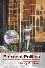 Patronal Politics : Eurasian Regime Dynamics in Comparative Perspective - Henry E. Hale