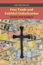 Free Trade and Faithful Globalization : Saving the Market - Amy Reynolds