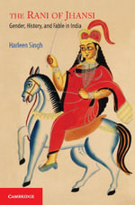 The Rani of Jhansi : Gender, History, and Fable in India - Harleen Singh
