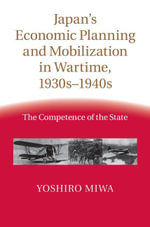 Japan's Economic Planning and Mobilization in Wartime, 1930s-1940s - Yoshiro Miwa