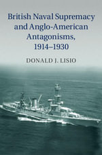 British Naval Supremacy and Anglo-American Antagonisms, 1914 1930 - Donald J. Lisio