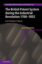 The British Patent System and the Industrial Revolution 1700-1852 : From Privilege to Property - Sean Bottomley