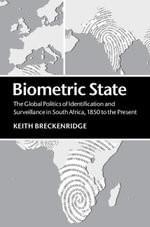 Biometric State : The Global Politics of Identification and Surveillance in South Africa, 1850 to the Present - Keith Breckenridge