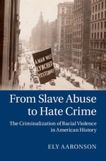 From Slave Abuse to Hate Crime : The Criminalization of Racial Violence in American History - Ely Aharonson