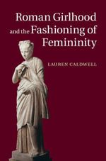 Roman Girlhood and the Fashioning of Femininity - Lauren Caldwell
