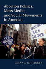 Abortion Politics, Mass Media, and Social Movements in America - Deana A. Rohlinger