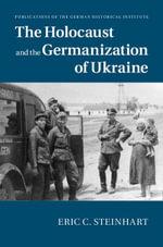 The Holocaust and the Germanization of Ukraine - Eric C. Steinhart