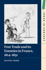 Free Trade and its Enemies in France, 1814-1851 - David Todd