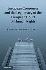 European Consensus and the Legitimacy of the European Court of Human Rights - Kanstantsin Dzehtsiarou
