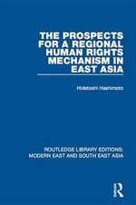 The Prospects for a Regional Human Rights Mechanism in East Asia : Routledge Library Editions: Modern East and South East Asia - Hidetoshi Hashimoto