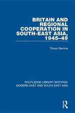 Britain and Regional Cooperation in South-East Asia, 1945-49 (RLE Modern East and South East Asia) : Routledge Library Editions: Modern East and South East Asia - Tilman Remme