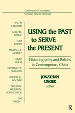 Using the Past to Serve the Present : Historiography and Politics in Contemporary China: Historiography and Politics in Contemporary China - Jonathan Unger