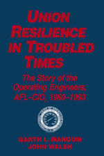 Union Resilience in Troubled Times : The Story of the Operating Engineers, AFL-CIO, 1960-93: The Story of the Operating Engineers, AFL-CIO, 1960-93 - Garth L. Mangum