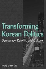 Transforming Korean Politics : Democracy, Reform, and Culture: Democracy, Reform, and Culture - Young Whan Kihl