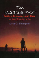 The Haunting Past : Politics, Economics and Race in Caribbean Life: Politics, Economics and Race in Caribbean Life - Alvin O. Thompson