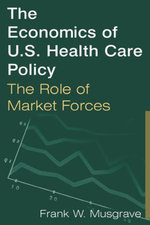 The Economics of U.S. Health Care Policy : The Role of Market Forces: The Role of Market Forces - Frank W. Musgrave
