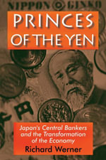 Princes of the Yen : Japan's Central Bankers and the Transformation of the Economy - Richard Werner