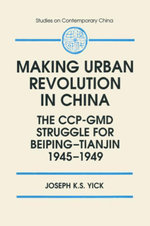 Making Urban Revolution in China : The CCP-GMD Struggle for Beiping-Tianjin, 1945-49: The CCP-GMD Struggle for Beiping-Tianjin, 1945-49 - Joseph K.S. Yick