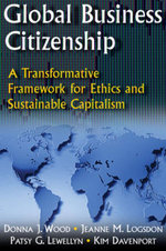 Global Business Citizenship : A Transformative Framework for Ethics and Sustainable Capitalism: A Transformative Framework for Ethics and Sustainable C - Donna J. Wood