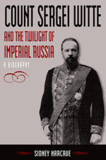 Count Sergei Witte and the Twilight of Imperial Russia : A Biography: A Biography - Sidney Harcave