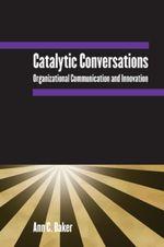 Catalytic Conversations : Organizational Communication and Innovation - Ann C. Baker
