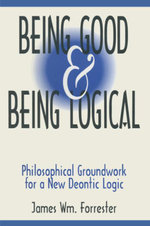 Being Good and Being Logical : Philosophical Groundwork for a New Deontic Logic: Philosophical Groundwork for a New Deontic Logic - James W. Forrester