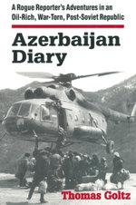 Azerbaijan Diary : A Rogue Reporter's Adventures in an Oil-rich, War-torn, Post-Soviet Republic: A Rogue Reporter's Adventures in an Oil-rich, War-torn - Thomas Goltz