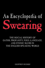 An Encyclopedia of Swearing : The Social History of Oaths, Profanity, Foul Language, and Ethnic Slurs in the English-speaking World - Geoffrey Hughes