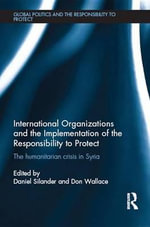 International Organizations and the Implementation of the Responsibility to Protect : The Humanitarian Crisis in Syria