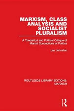 Marxism, Class Analysis and Socialist Pluralism (RLE Marxism) : A Theoretical and Political Critique of Marxist Conceptions of Politics - Les Johnston