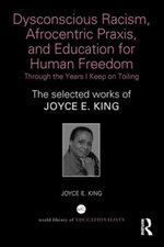 Dysconscious Racism, Afrocentric Praxis, and Education for Human Freedom : Through the Years I Keep on Toiling: The selected works of Joyce E. King - Joyce E. King