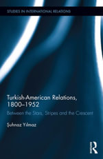 Turkish-American Relations, 1800-1952 : Between the Stars, Stripes and the Crescent - Suhnaz Yilmaz