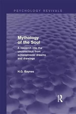 Mythology of the Soul (Psychology Revivals) : A Research into the Unconscious from Schizophrenic Dreams and Drawings - H.G. Baynes