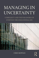 Managing in Uncertainty : Complexity and the paradoxes of everyday organizational life - Chris Mowles