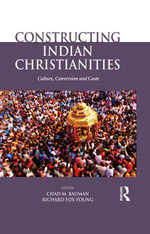 Constructing Indian Christianities : Culture, Conversion and Caste