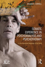 Somatic Experience in Psychoanalysis and Psychotherapy : In the expressive language of the living - William F Cornell