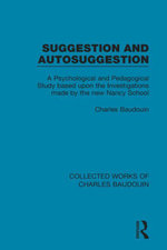 Suggestion and Autosuggestion : A Psychological and Pedagogical Study Based Upon the Investigations Made by the New Nancy School - Charles Baudouin