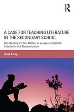 A Case for Teaching Literature in the Secondary School : Why Reading Fiction Matters in an Age of Scientific Objectivity and Standardization - Janet Alsup
