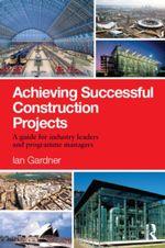 Achieving Successful Construction Projects : A Guide for Industry Leaders and Programme Managers - Ian Gardner