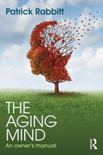The Aging Mind : An owner's manual - Patrick Rabbitt
