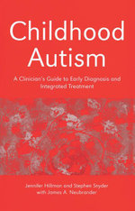 Childhood Autism : A Clinician's Guide to Early Diagnosis and Integrated Treatment - Jennifer Hillman