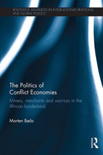 The Politics of Conflict Economies : Miners, merchants and warriors in the African borderland - Morten Bøås