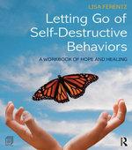 Letting Go of Self-Destructive Behaviors : A Workbook of Hope and Healing - Lisa Ferentz