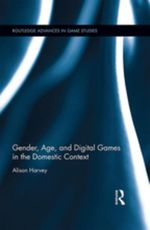 Gender, Age, and Digital Games in the Domestic Context - Alison Harvey