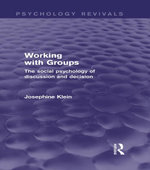 Working with Groups (Psychology Revivals) : The Social Psychology of Discussion and Decision - Josephine Klein